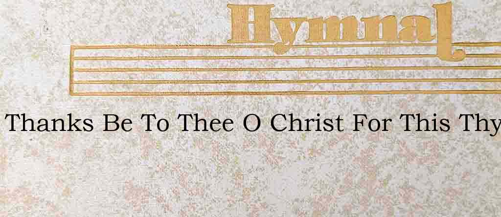 Thanks Be To Thee O Christ For This Thy – Hymn Lyrics