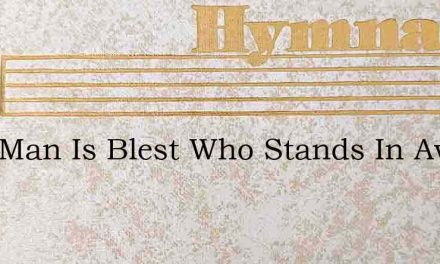 That Man Is Blest Who Stands In Aw Tate – Hymn Lyrics