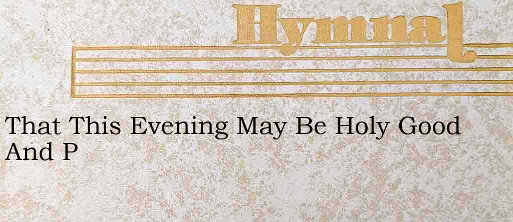 That This Evening May Be Holy Good And P – Hymn Lyrics