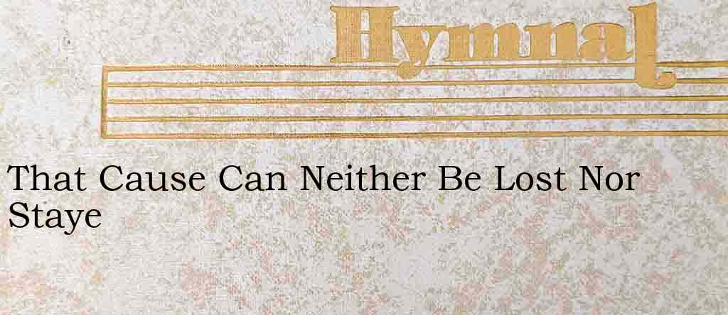 That Cause Can Neither Be Lost Nor Staye – Hymn Lyrics