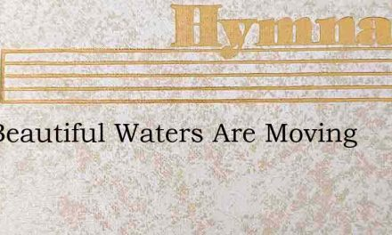 The Beautiful Waters Are Moving – Hymn Lyrics