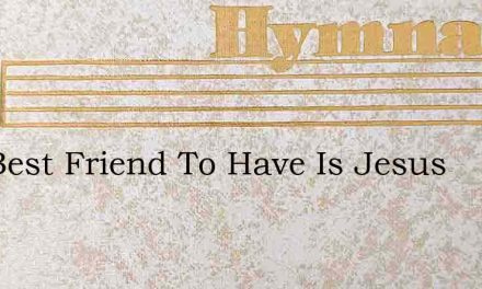 The Best Friend To Have Is Jesus – Hymn Lyrics