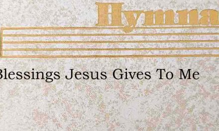 The Blessings Jesus Gives To Me – Hymn Lyrics