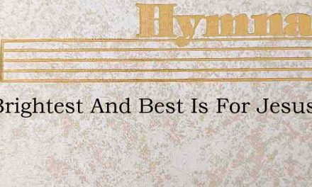 The Brightest And Best Is For Jesus My L – Hymn Lyrics