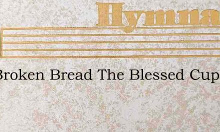 The Broken Bread The Blessed Cup – Hymn Lyrics