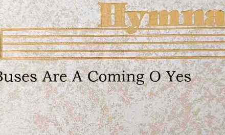 The Buses Are A Coming O Yes – Hymn Lyrics