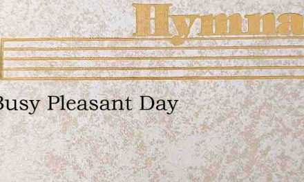 The Busy Pleasant Day – Hymn Lyrics