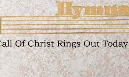The Call Of Christ Rings Out Today – Hymn Lyrics