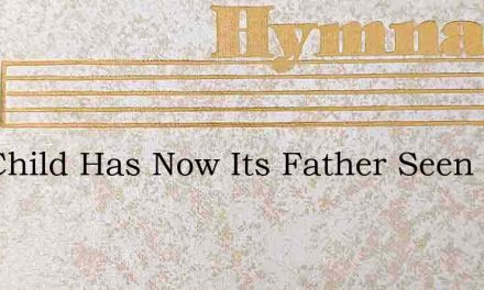 The Child Has Now Its Father Seen – Hymn Lyrics