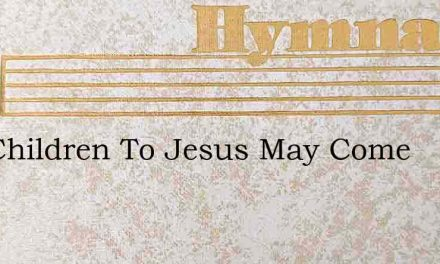 The Children To Jesus May Come – Hymn Lyrics