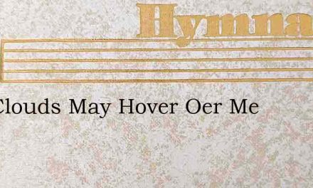 The Clouds May Hover Oer Me – Hymn Lyrics
