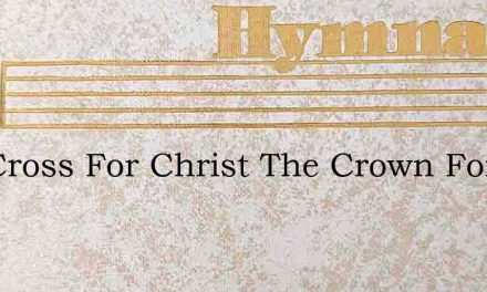 The Cross For Christ The Crown For Me – Hymn Lyrics