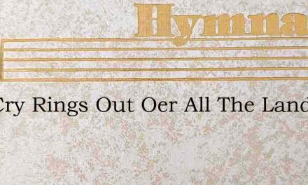 The Cry Rings Out Oer All The Land – Hymn Lyrics