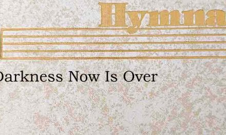 The Darkness Now Is Over – Hymn Lyrics