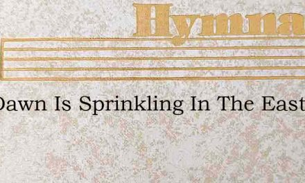 The Dawn Is Sprinkling In The East – Hymn Lyrics