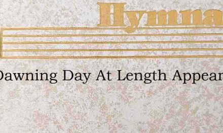 The Dawning Day At Length Appears – Hymn Lyrics