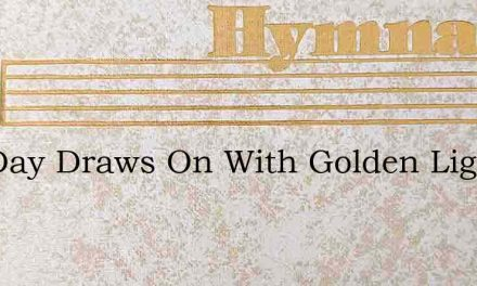 The Day Draws On With Golden Light – Hymn Lyrics