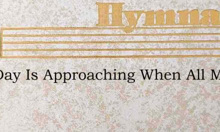 The Day Is Approaching When All Must App – Hymn Lyrics