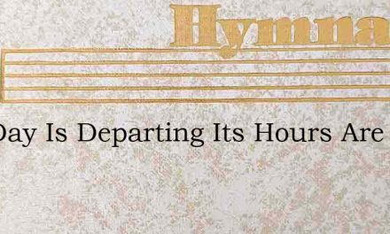 The Day Is Departing Its Hours Are Past – Hymn Lyrics