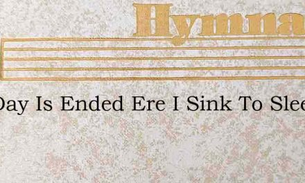 The Day Is Ended Ere I Sink To Sleep – Hymn Lyrics