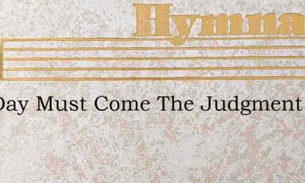 The Day Must Come The Judgment Day – Hymn Lyrics