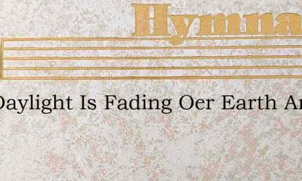 The Daylight Is Fading Oer Earth And Oer – Hymn Lyrics