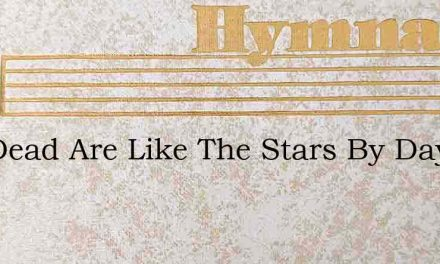 The Dead Are Like The Stars By Day – Hymn Lyrics