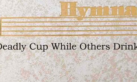 The Deadly Cup While Others Drink – Hymn Lyrics