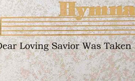 The Dear Loving Savior Was Taken By Men – Hymn Lyrics