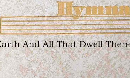 The Earth And All That Dwell Therein – Hymn Lyrics