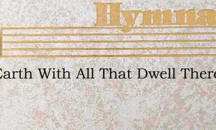 The Earth With All That Dwell Therein – Hymn Lyrics