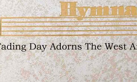 The Fading Day Adorns The West And Calls – Hymn Lyrics