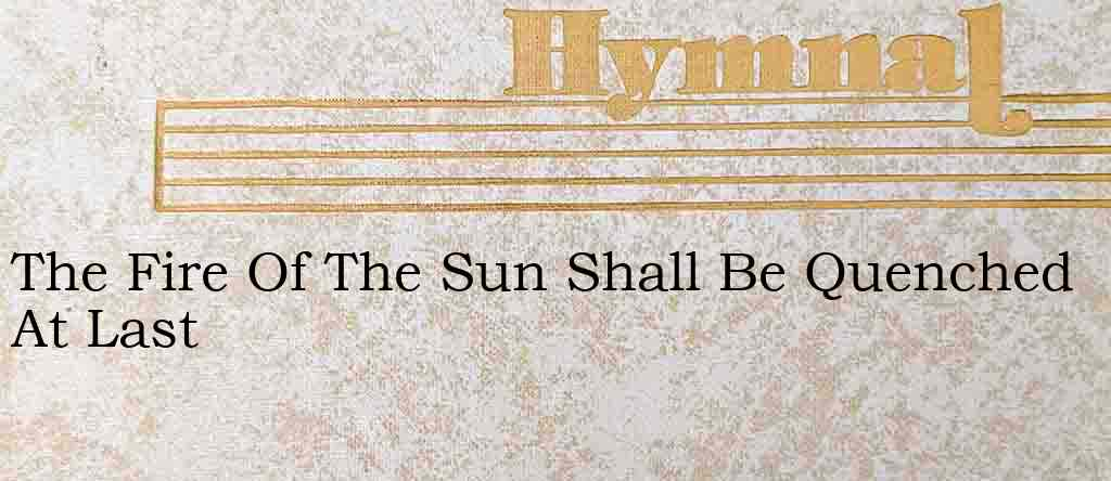 The Fire Of The Sun Shall Be Quenched At Last – Hymn Lyrics