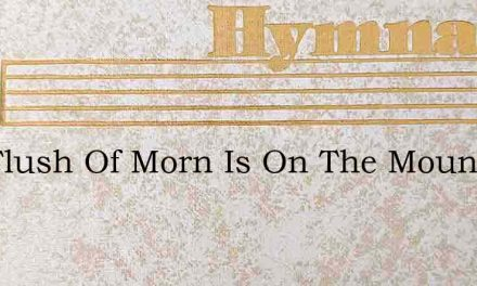 The Flush Of Morn Is On The Mountains – Hymn Lyrics