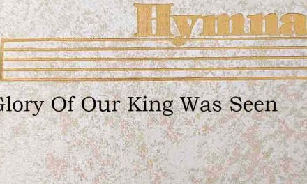 The Glory Of Our King Was Seen – Hymn Lyrics