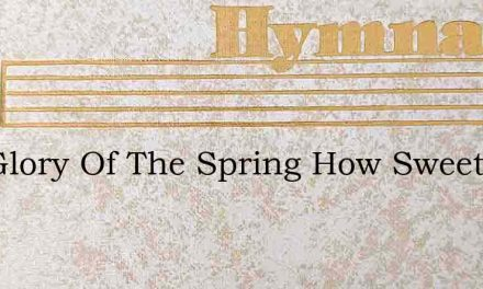 The Glory Of The Spring How Sweet – Hymn Lyrics