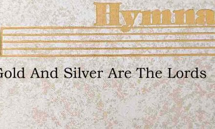 The Gold And Silver Are The Lords – Hymn Lyrics