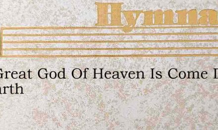 The Great God Of Heaven Is Come Down To Earth – Hymn Lyrics