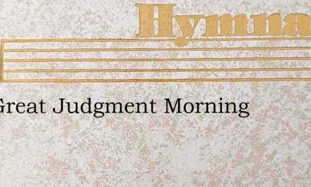 The Great Judgment Morning – Hymn Lyrics