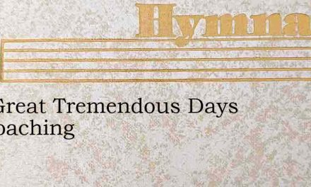 The Great Tremendous Days Approaching – Hymn Lyrics