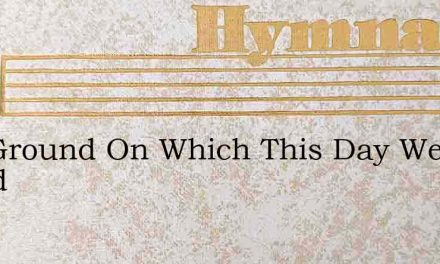 The Ground On Which This Day We Stand – Hymn Lyrics