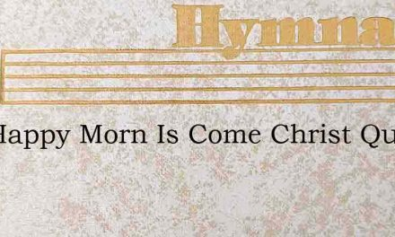 The Happy Morn Is Come Christ Quits The – Hymn Lyrics