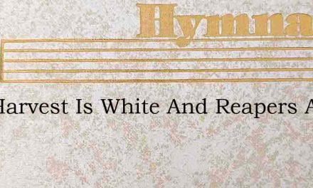 The Harvest Is White And Reapers Are Few – Hymn Lyrics