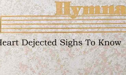 The Heart Dejected Sighs To Know – Hymn Lyrics