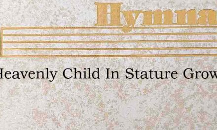 The Heavenly Child In Stature Grows – Hymn Lyrics