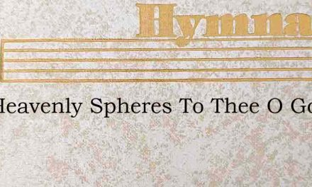 The Heavenly Spheres To Thee O God – Hymn Lyrics