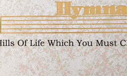 The Hills Of Life Which You Must Climb – Hymn Lyrics