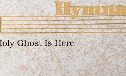The Holy Ghost Is Here – Hymn Lyrics