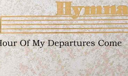 The Hour Of My Departures Come – Hymn Lyrics