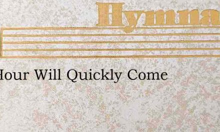 The Hour Will Quickly Come – Hymn Lyrics